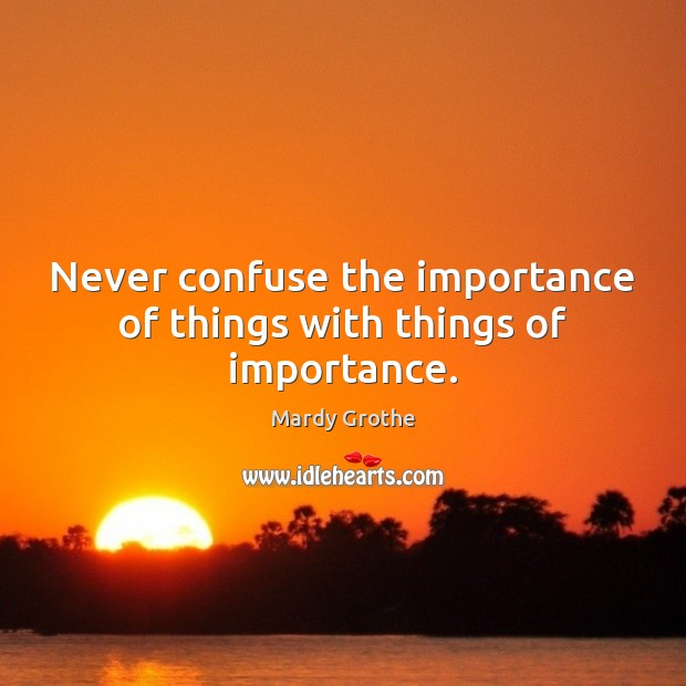 Never confuse the importance of things with things of importance. Image