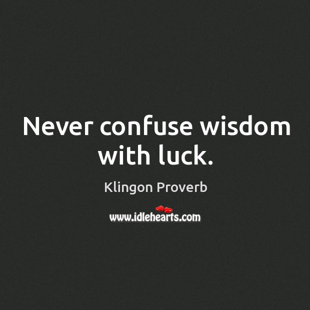 Never confuse wisdom with luck. Klingon Proverbs Image
