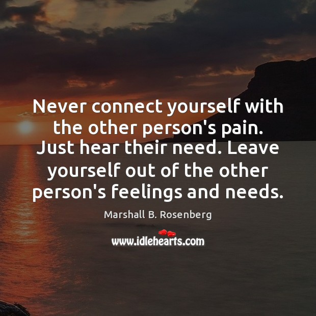 Image, Never connect yourself with the other person's pain. Just hear their need.