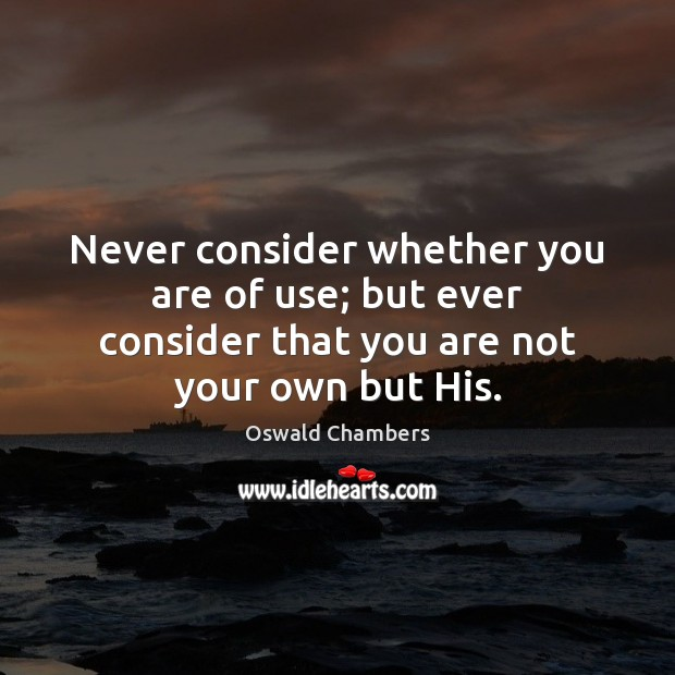 Never consider whether you are of use; but ever consider that you Oswald Chambers Picture Quote