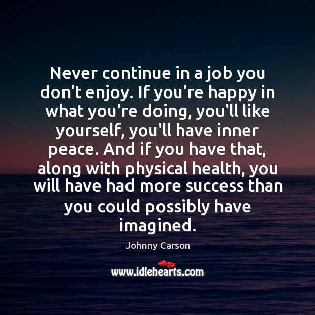 Never continue in a job you don't enjoy. If you're happy in Image