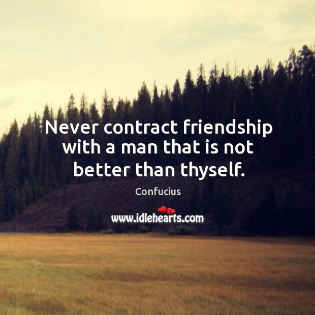 Never contract friendship with a man that is not better than thyself. Image