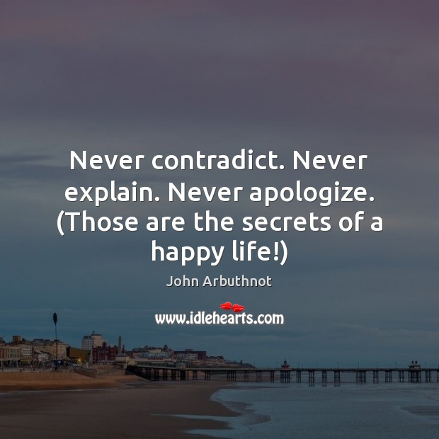 Never contradict. Never explain. Never apologize. (Those are the secrets of a happy life!) Image