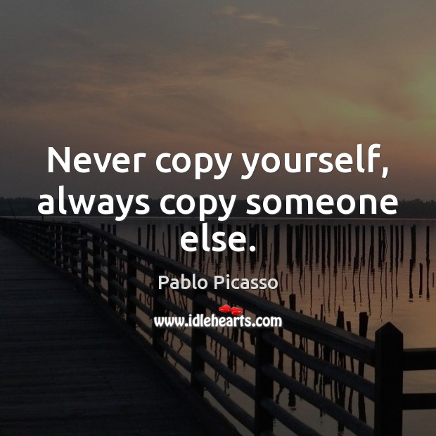 Never copy yourself, always copy someone else. Image