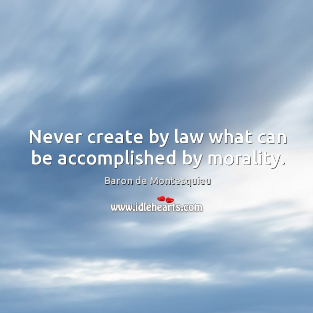Never create by law what can be accomplished by morality. Image