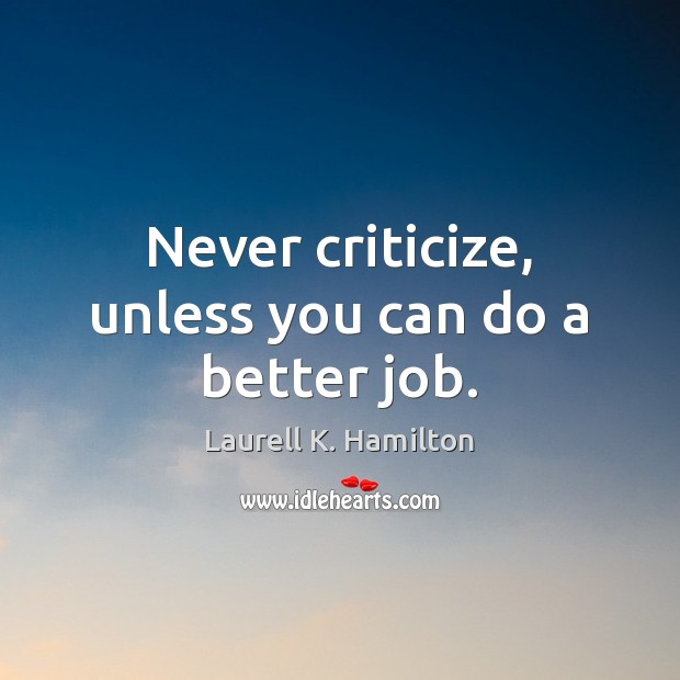 Never criticize, unless you can do a better job. Laurell K. Hamilton Picture Quote