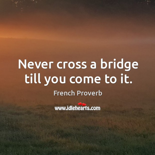 Image, Never cross a bridge till you come to it.
