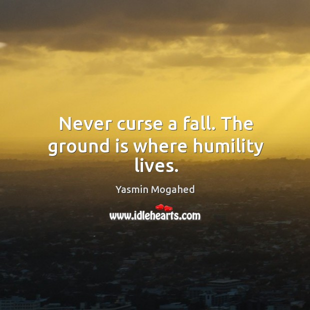 Never curse a fall. The ground is where humility lives. Image