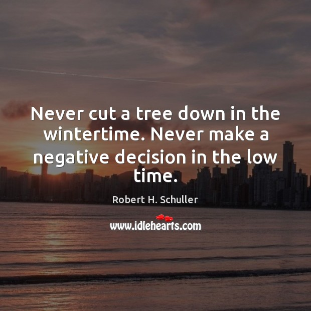 Never cut a tree down in the wintertime. Never make a negative decision in the low time. Image