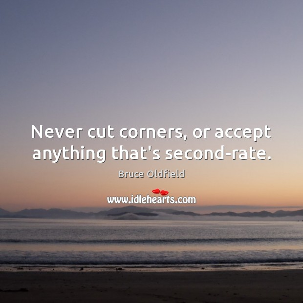 Image, Never cut corners, or accept anything that's second-rate.