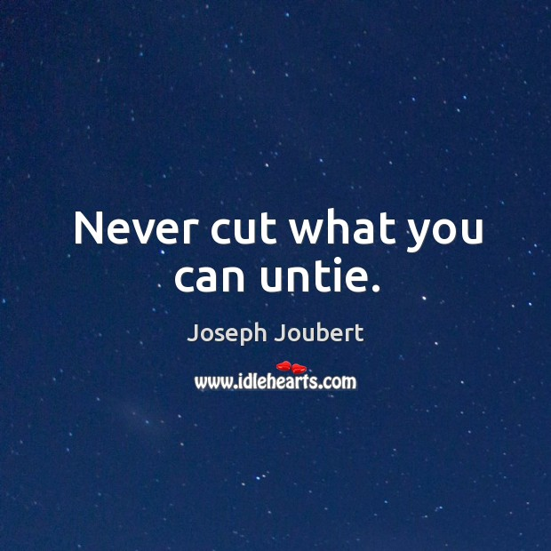 Never cut what you can untie. Image