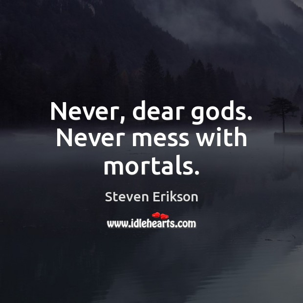 Never, dear Gods. Never mess with mortals. Steven Erikson Picture Quote