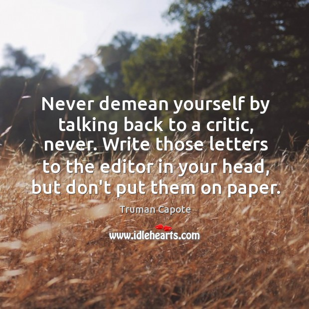 Image, Never demean yourself by talking back to a critic, never. Write those