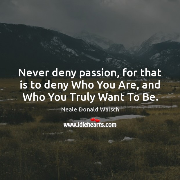 Image, Never deny passion, for that is to deny Who You Are, and Who You Truly Want To Be.