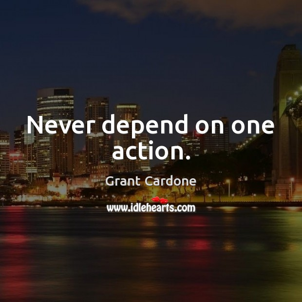 Never depend on one action. Image