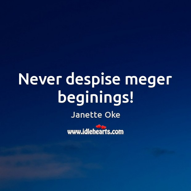 Never despise meger beginings! Janette Oke Picture Quote
