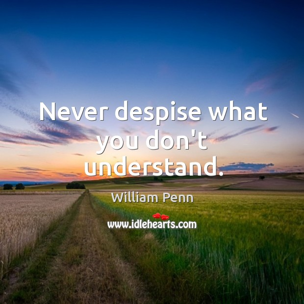 Never despise what you don't understand. William Penn Picture Quote