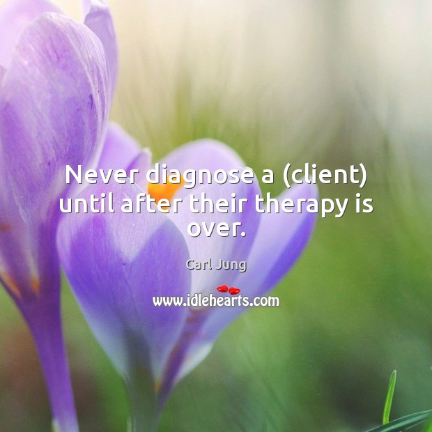 Never diagnose a (client) until after their therapy is over. Image