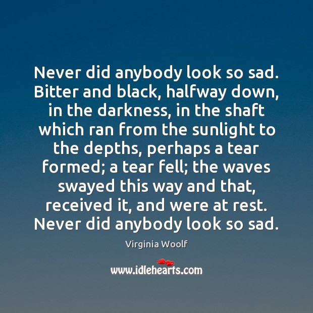 Never did anybody look so sad. Bitter and black, halfway down, in Virginia Woolf Picture Quote