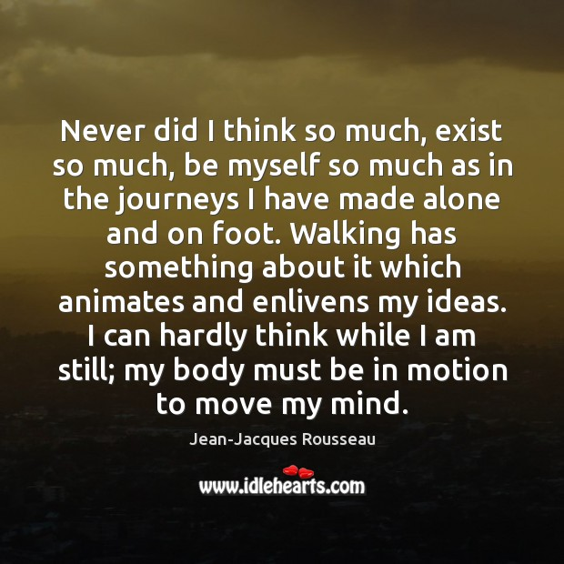 Never did I think so much, exist so much, be myself so Jean-Jacques Rousseau Picture Quote
