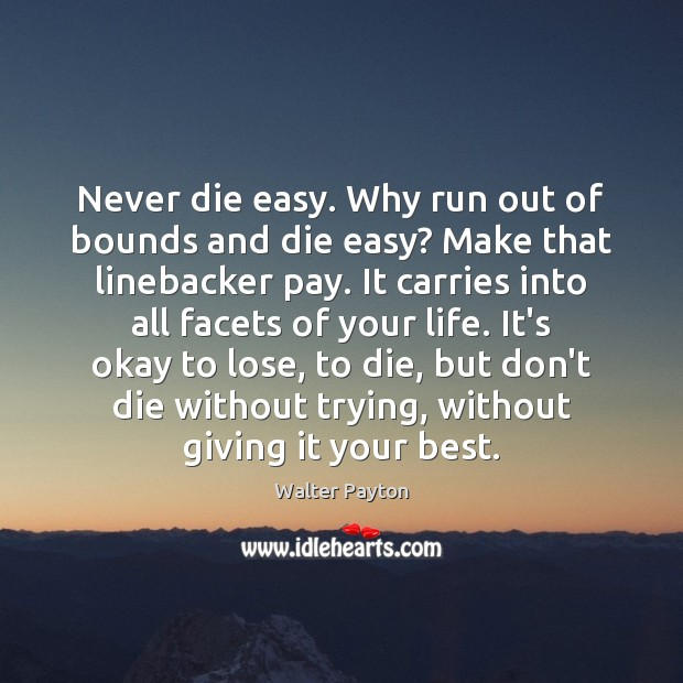 Never die easy. Why run out of bounds and die easy? Make Walter Payton Picture Quote