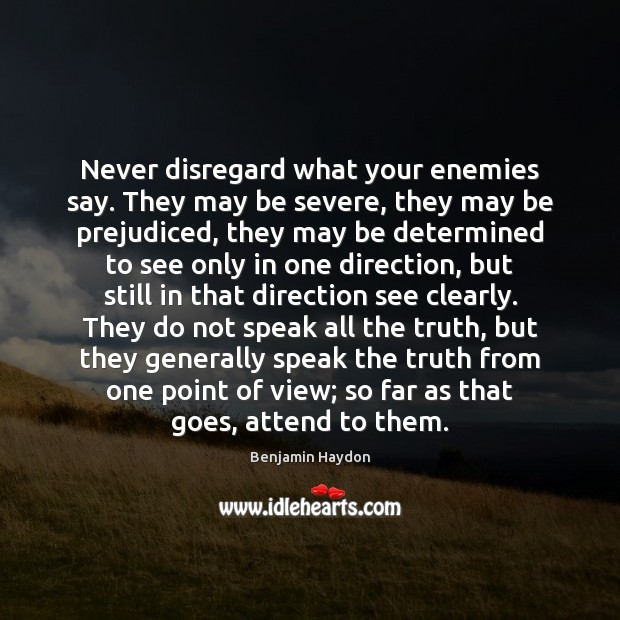 Image, Never disregard what your enemies say. They may be severe, they may