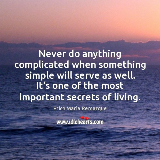 Never do anything complicated when something simple will serve as well. It's Erich Maria Remarque Picture Quote