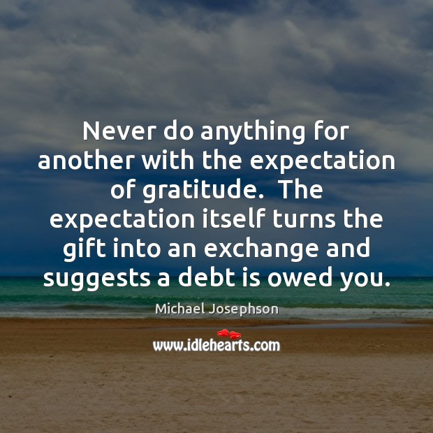 Never do anything for another with the expectation of gratitude.  The expectation Michael Josephson Picture Quote