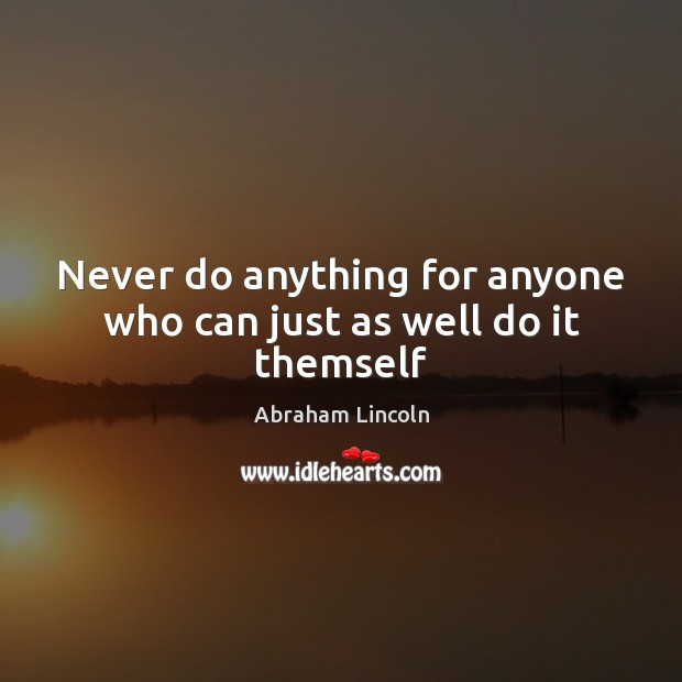 Never do anything for anyone who can just as well do it themself Image