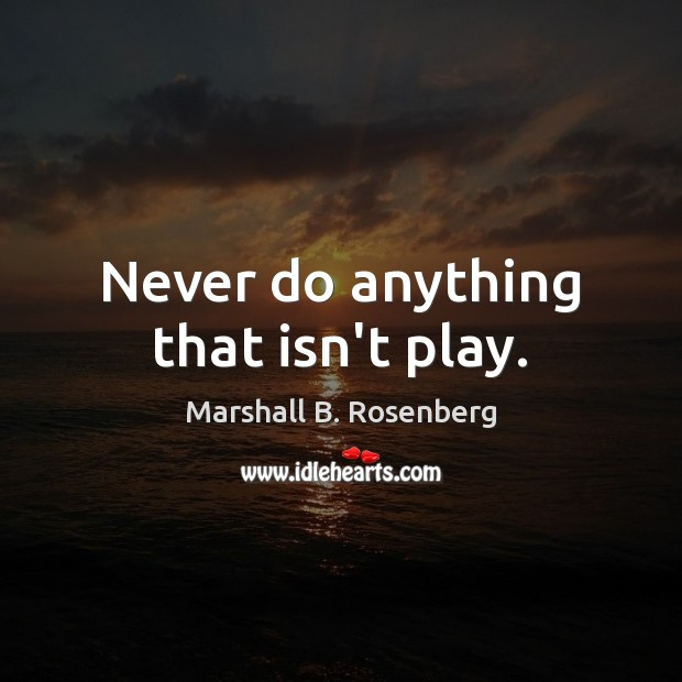Never do anything that isn't play. Marshall B. Rosenberg Picture Quote