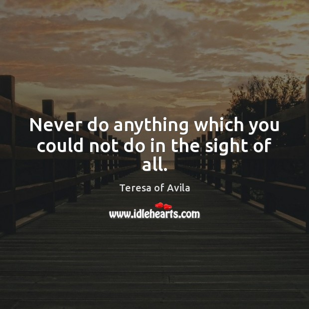 Never do anything which you could not do in the sight of all. Teresa of Avila Picture Quote