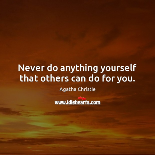 Never do anything yourself that others can do for you. Agatha Christie Picture Quote