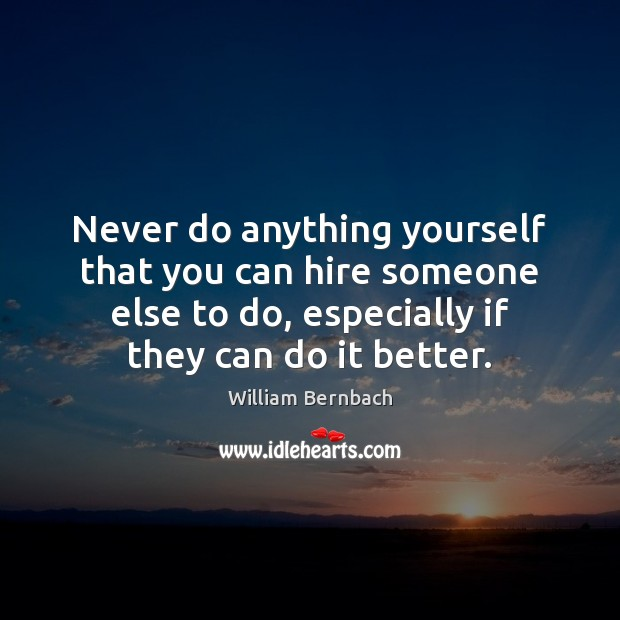 Never do anything yourself that you can hire someone else to do, William Bernbach Picture Quote