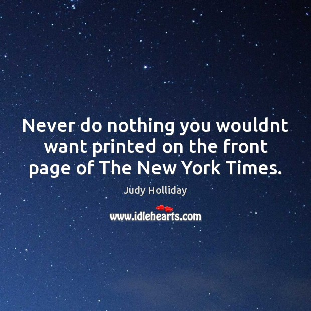 Never do nothing you wouldnt want printed on the front page of The New York Times. Judy Holliday Picture Quote