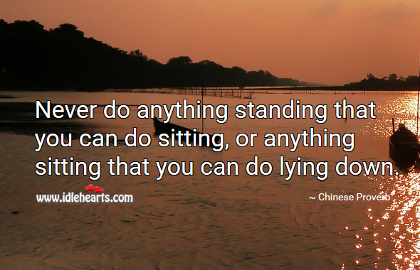 Image, Never do anything standing that you can do sitting, or anything sitting that you can do lying down.