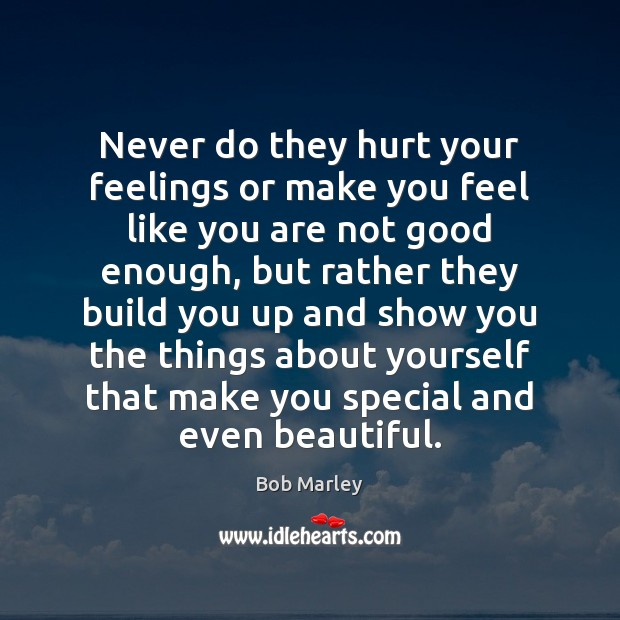 Never do they hurt your feelings or make you feel like you Bob Marley Picture Quote