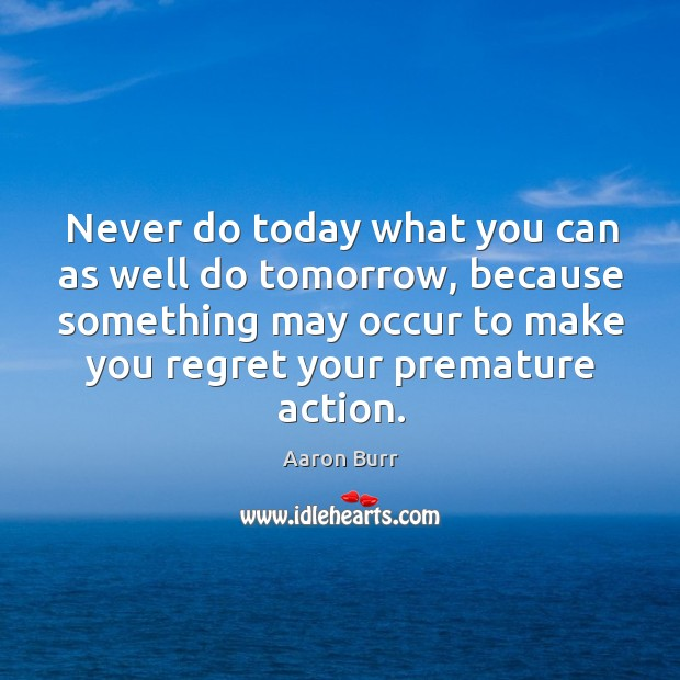 Image, Never do today what you can as well do tomorrow, because something may occur to make you regret your premature action.