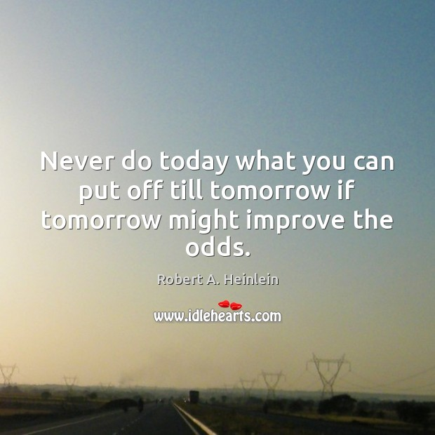 Never do today what you can put off till tomorrow if tomorrow might improve the odds. Robert A. Heinlein Picture Quote