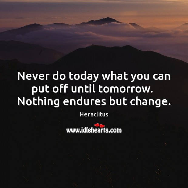 Never do today what you can put off until tomorrow.  Nothing endures but change. Heraclitus Picture Quote