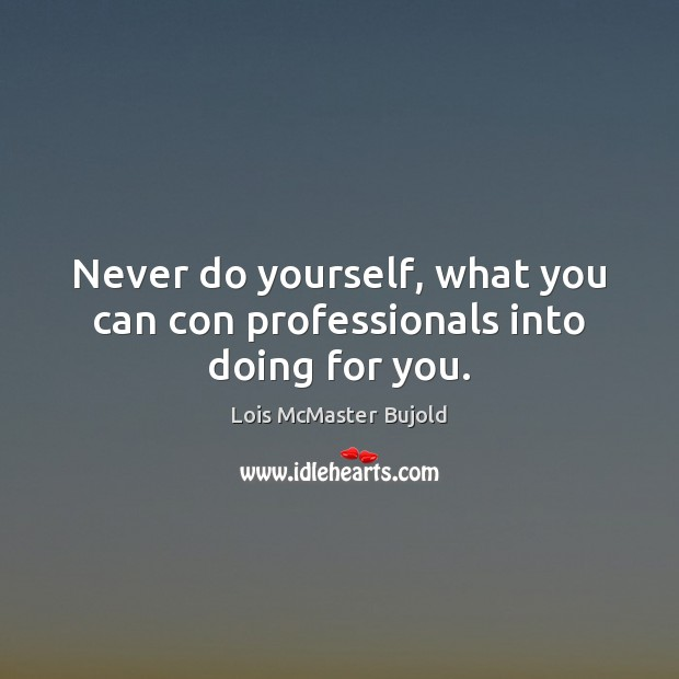 Never do yourself, what you can con professionals into doing for you. Image