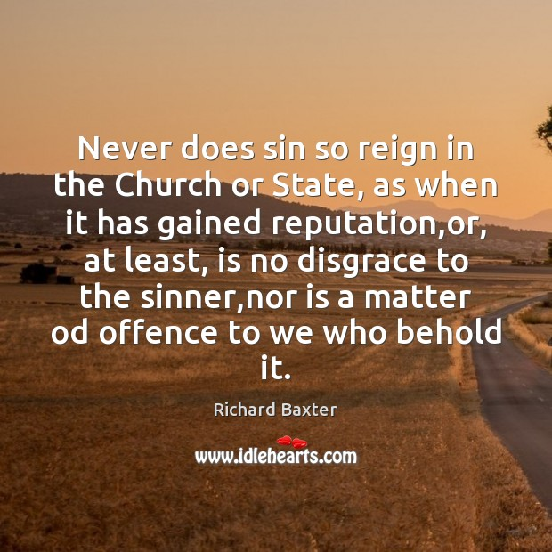 Never does sin so reign in the Church or State, as when Richard Baxter Picture Quote