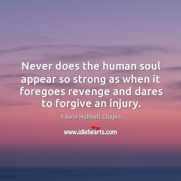 Never does the human soul appear so strong as when it foregoes revenge and dares to forgive an injury. Edwin Hubbell Chapin Picture Quote