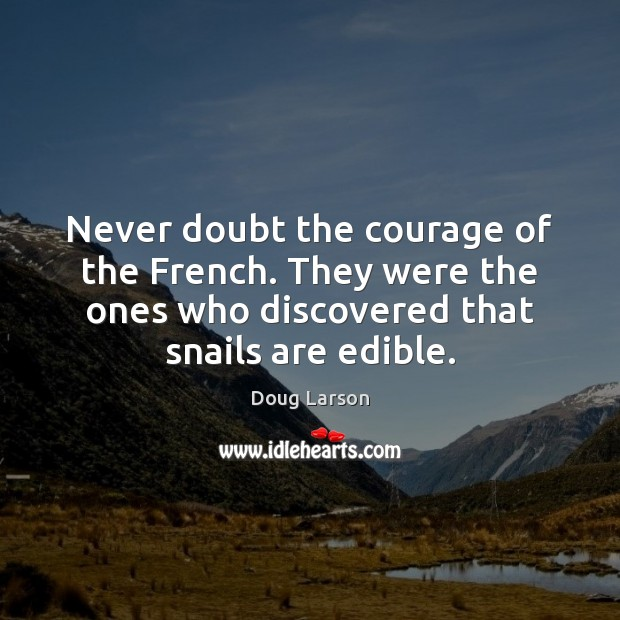 Never doubt the courage of the French. They were the ones who Doug Larson Picture Quote