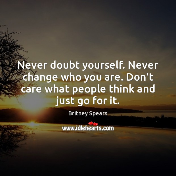 Never Doubt Yourself Never Change Who You Are Dont Care What People