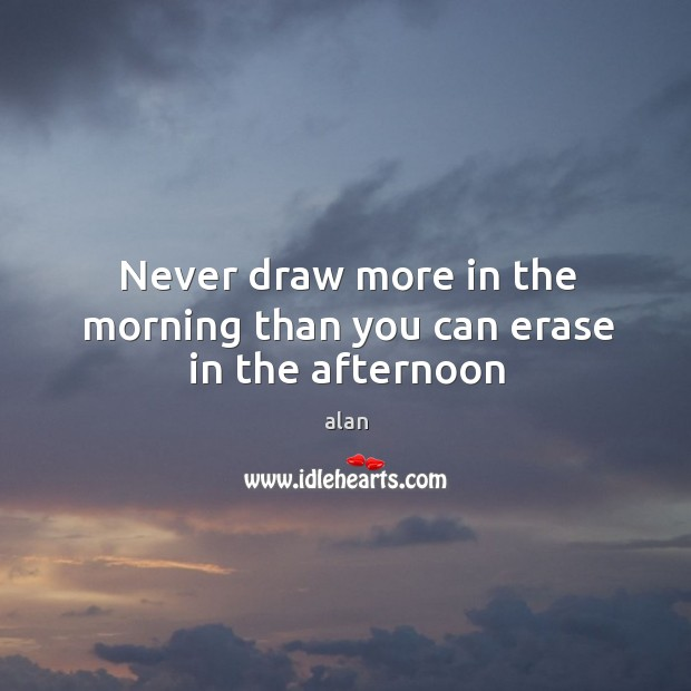 Image, Never draw more in the morning than you can erase in the afternoon