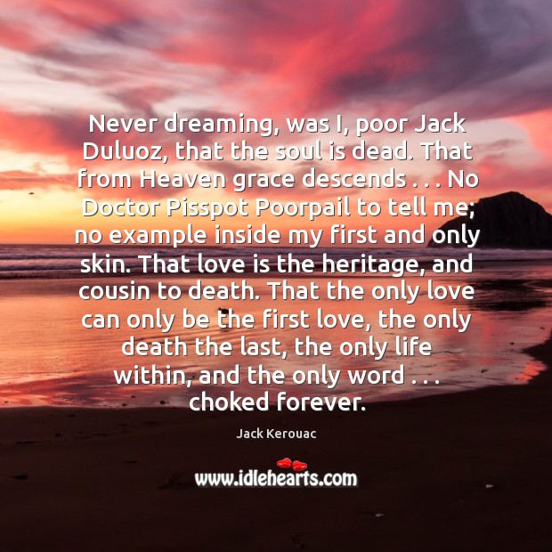 Never dreaming, was I, poor Jack Duluoz, that the soul is dead. Image