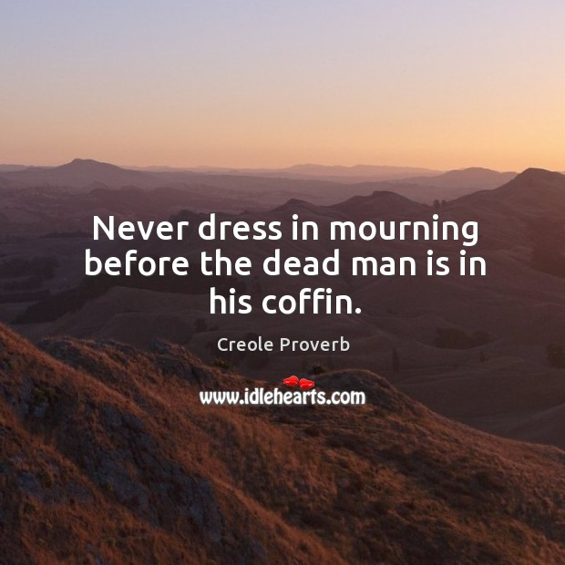 Image, Never dress in mourning before the dead man is in his coffin.