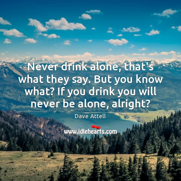 Never drink alone, that's what they say. But you know what? If Dave Attell Picture Quote