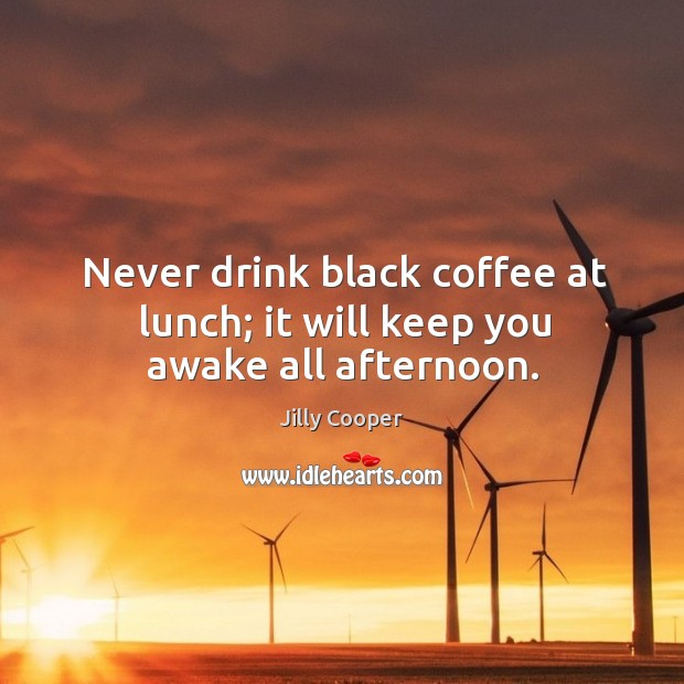 Never drink black coffee at lunch; it will keep you awake all afternoon. Image