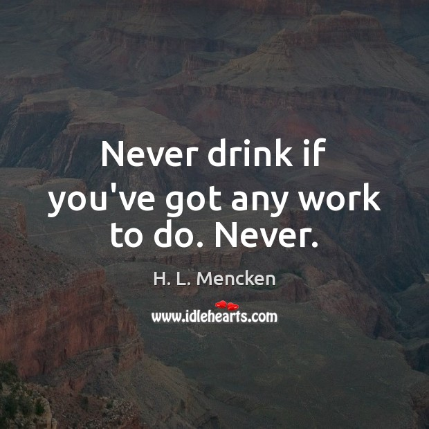 Never drink if you've got any work to do. Never. Image